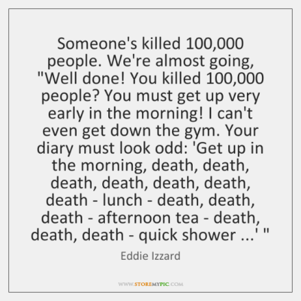 eddie-izzard-someones-killed-100-000-people-were-almost-going-well-quote-on-storemypic-21699